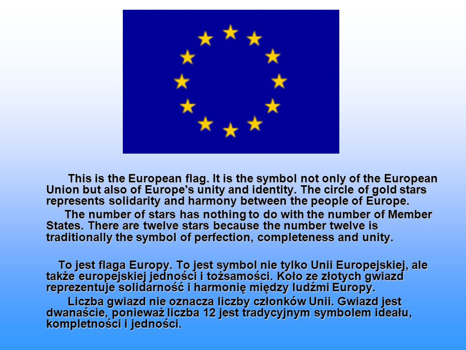 This is the European flag. It is the symbol not only of the European Union but also of Europe's unity and identity. The circle of gold stars represent