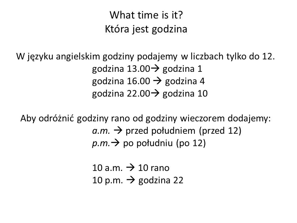 W języku angielskim godziny podajemy w liczbach tylko do 12. godzina 13.00 godzina 1 godzina 16.00 godzina 4 godzina 22.00 godzina 10 Aby odróżnić god