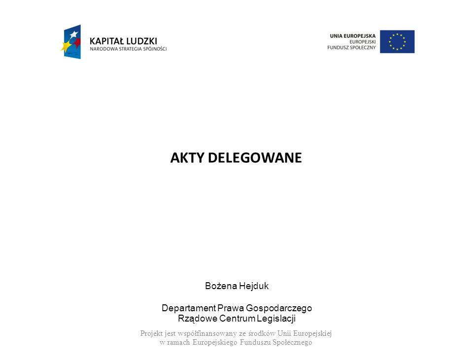 AKTY DELEGOWANE Bożena Hejduk Departament Prawa Gospodarczego Rządowe Centrum Legislacji Projekt jest współfinansowany ze środków Unii Europejskiej w