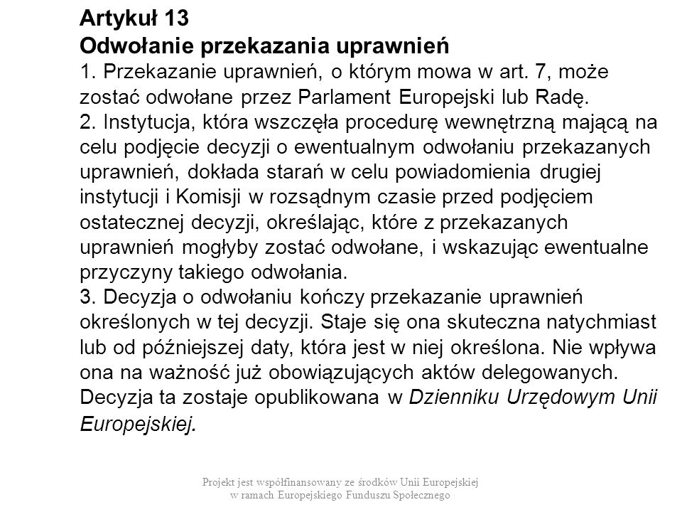 Artykuł 13 Odwołanie przekazania uprawnień 1. Przekazanie uprawnień, o którym mowa w art. 7, może zostać odwołane przez Parlament Europejski lub Radę.
