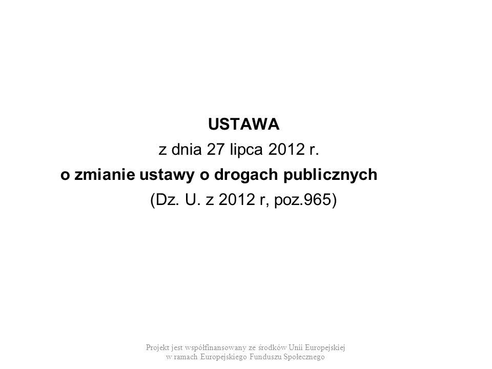 USTAWA z dnia 27 lipca 2012 r. o zmianie ustawy o drogach publicznych (Dz. U. z 2012 r, poz.965) Projekt jest współfinansowany ze środków Unii Europej