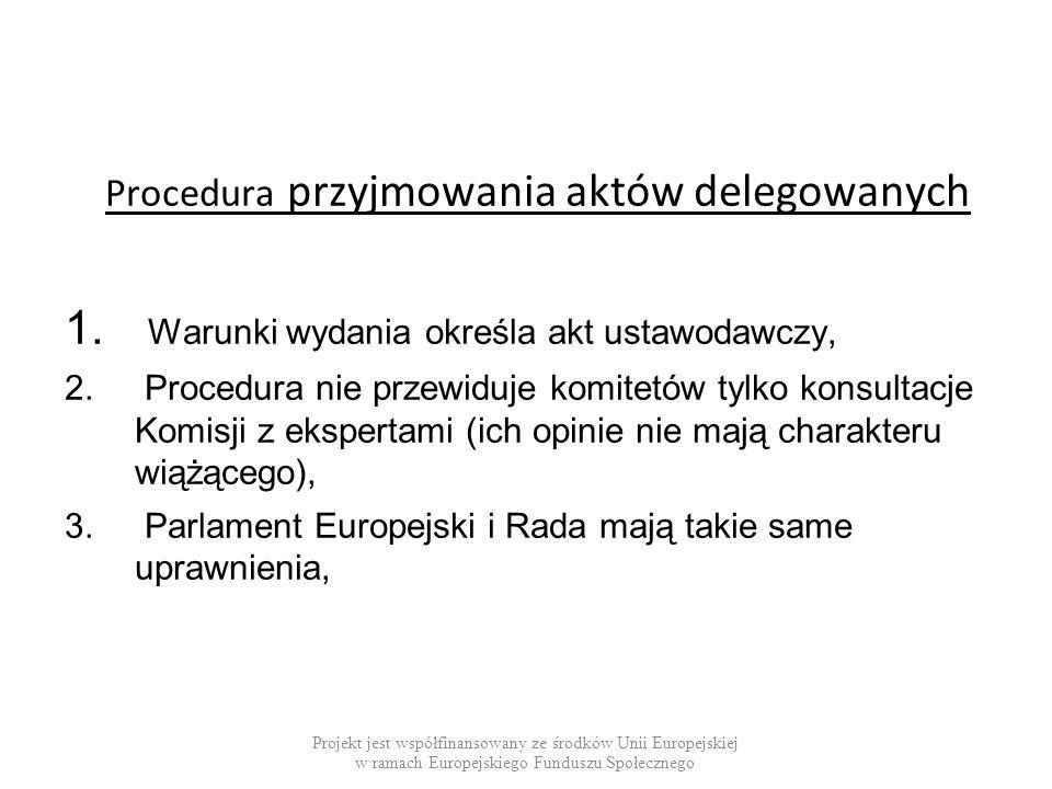 Procedura przyjmowania aktów delegowanych 1. Warunki wydania określa akt ustawodawczy, 2. Procedura nie przewiduje komitetów tylko konsultacje Komisji