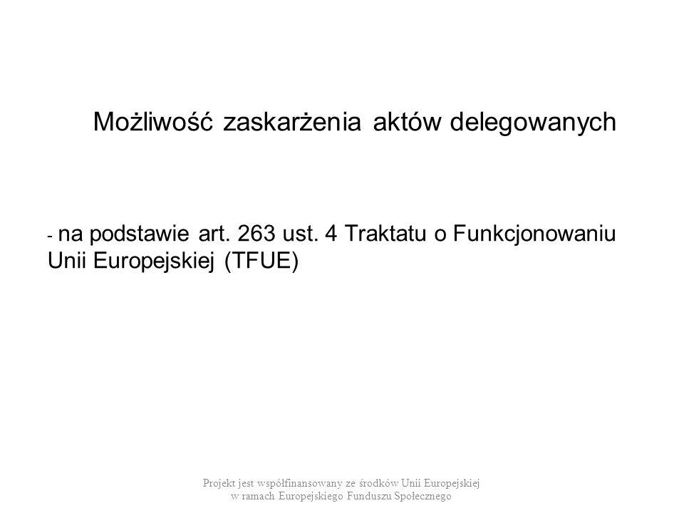 Możliwość zaskarżenia aktów delegowanych - na podstawie art. 263 ust. 4 Traktatu o Funkcjonowaniu Unii Europejskiej (TFUE) Projekt jest współfinansowa