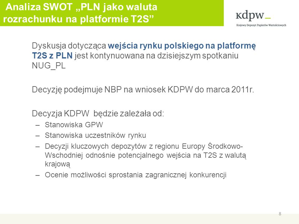 Analiza SWOT PLN jako waluta rozrachunku na platformie T2S Dyskusja dotycząca wejścia rynku polskiego na platformę T2S z PLN jest kontynuowana na dzisiejszym spotkaniu NUG_PL Decyzję podejmuje NBP na wniosek KDPW do marca 2011r.