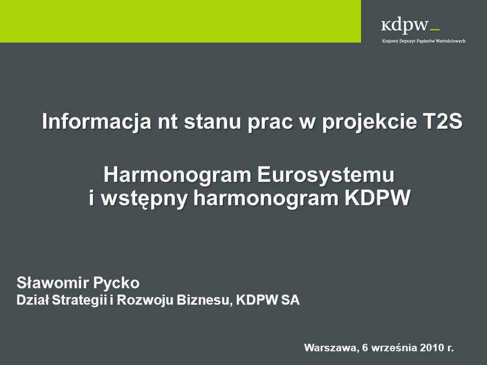 Informacja nt stanu prac w projekcie T2S Informacja nt stanu prac w projekcie T2S Harmonogram Eurosystemu i wstępny harmonogram KDPW Sławomir Pycko Dz