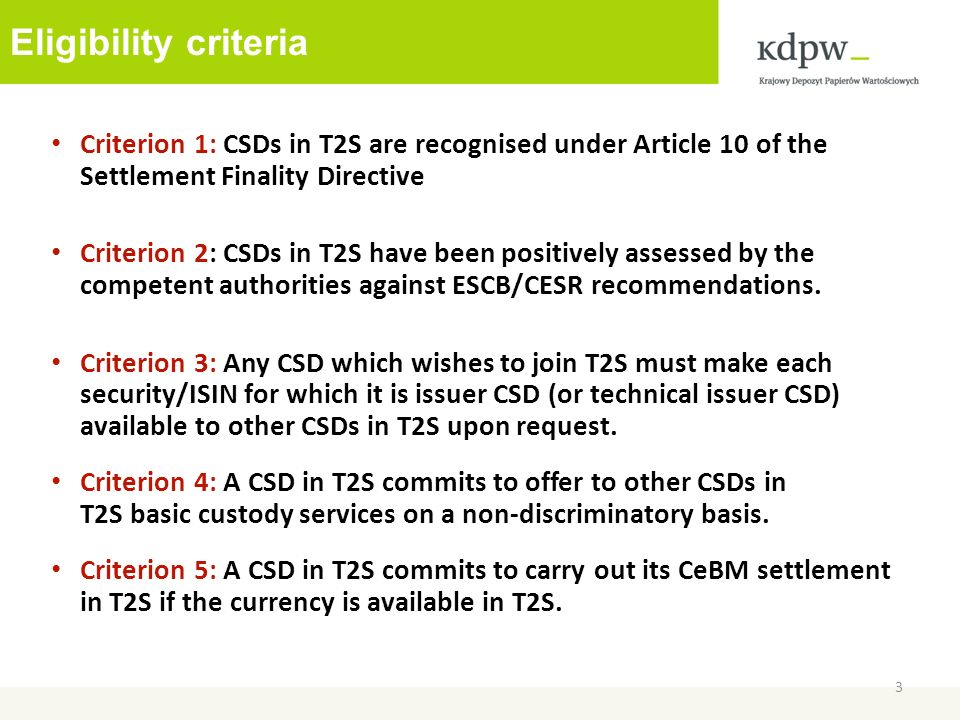 Eligibility criteria Criterion 1: CSDs in T2S are recognised under Article 10 of the Settlement Finality Directive Criterion 2: CSDs in T2S have been positively assessed by the competent authorities against ESCB/CESR recommendations.