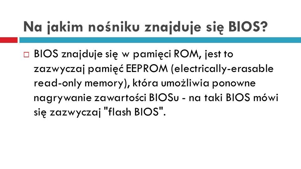 Na jakim nośniku znajduje się BIOS? BIOS znajduje się w pamięci ROM, jest to zazwyczaj pamięć EEPROM (electrically-erasable read-only memory), która u