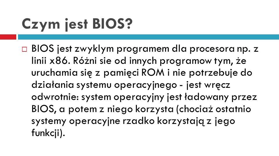 Czym jest BIOS? BIOS jest zwyklym programem dla procesora np. z linii x86. Różni sie od innych programow tym, że uruchamia się z pamięci ROM i nie pot