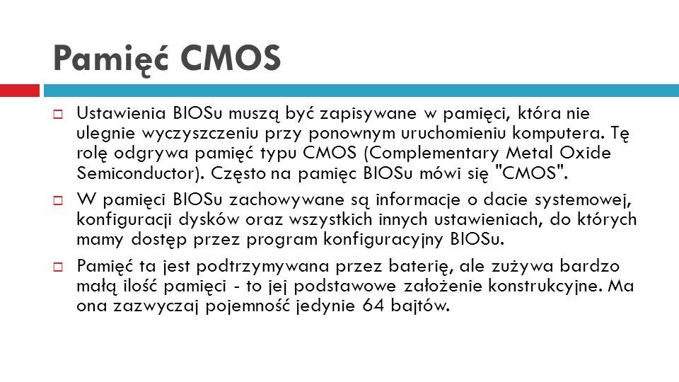 Pamięć CMOS Ustawienia BIOSu muszą być zapisywane w pamięci, która nie ulegnie wyczyszczeniu przy ponownym uruchomieniu komputera. Tę rolę odgrywa pam
