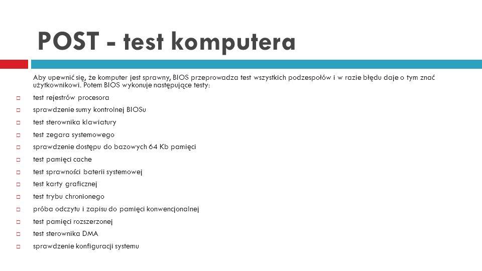 POST - test komputera Aby upewnić się, że komputer jest sprawny, BIOS przeprowadza test wszystkich podzespołów i w razie błędu daje o tym znać użytkow