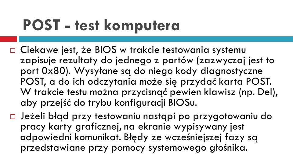 POST - test komputera Ciekawe jest, że BIOS w trakcie testowania systemu zapisuje rezultaty do jednego z portów (zazwyczaj jest to port 0x80). Wysyłan