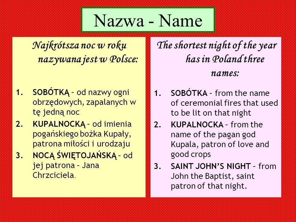 Nazwa - Name Najkrótsza noc w roku nazywana jest w Polsce: 1.SOBÓTKĄ – od nazwy ogni obrzędowych, zapalanych w tę jedną noc 2.KUPALNOCKĄ – od imienia pogańskiego bożka Kupały, patrona miłości i urodzaju 3.NOCĄ ŚWIĘTOJAŃSKĄ – od jej patrona – Jana Chrzciciela.