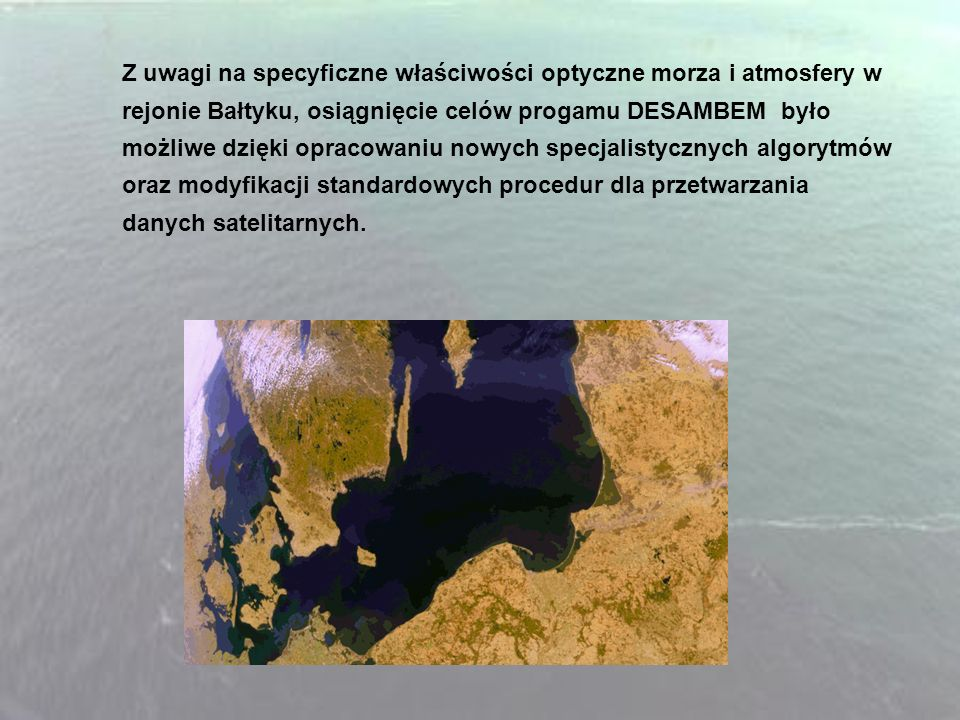 Z uwagi na specyficzne właściwości optyczne morza i atmosfery w rejonie Bałtyku, osiągnięcie celów progamu DESAMBEM było możliwe dzięki opracowaniu nowych specjalistycznych algorytmów oraz modyfikacji standardowych procedur dla przetwarzania danych satelitarnych.