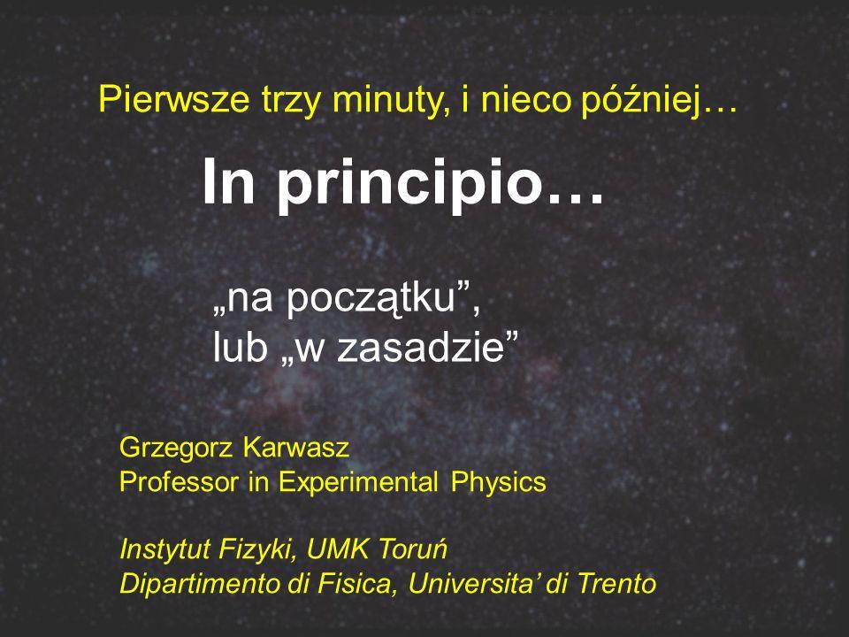 In principio… na początku, lub w zasadzie Grzegorz Karwasz Professor in Experimental Physics Instytut Fizyki, UMK Toruń Dipartimento di Fisica, Univer