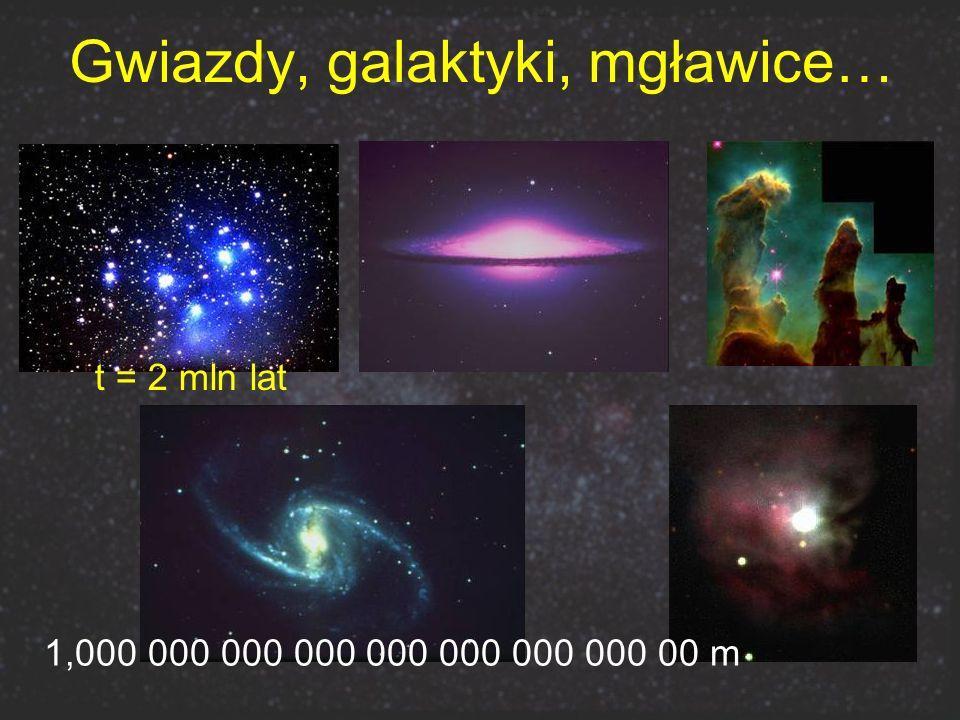 Gwiazdy, galaktyki, mgławice… 1,000 000 000 000 000 000 000 000 00 m t = 2 mln lat