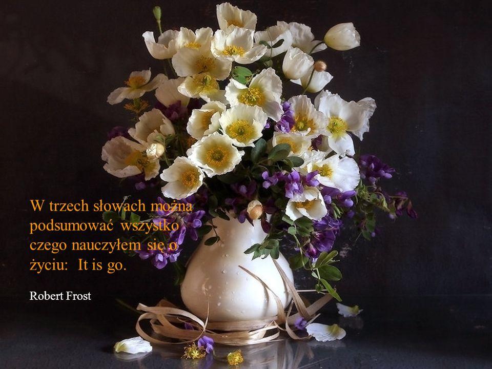 W trzech słowach można podsumować wszystko czego nauczyłem się o życiu: It is go. Robert Frost