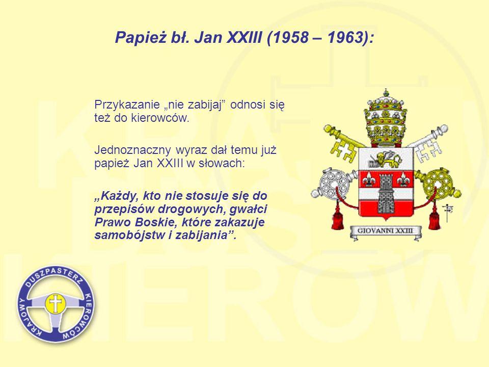 Papież bł. Jan XXIII (1958 – 1963): Przykazanie nie zabijaj odnosi się też do kierowców. Jednoznaczny wyraz dał temu już papież Jan XXIII w słowach: K