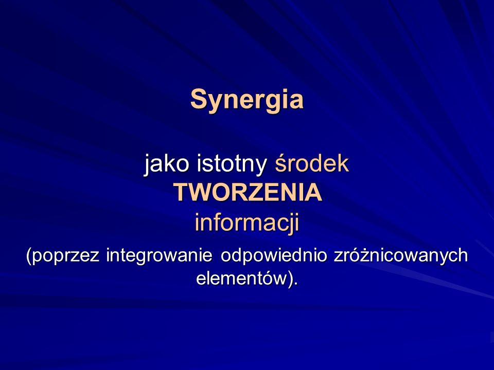 Synergia jako istotny środek TWORZENIA informacji (poprzez integrowanie odpowiednio zróżnicowanych elementów).