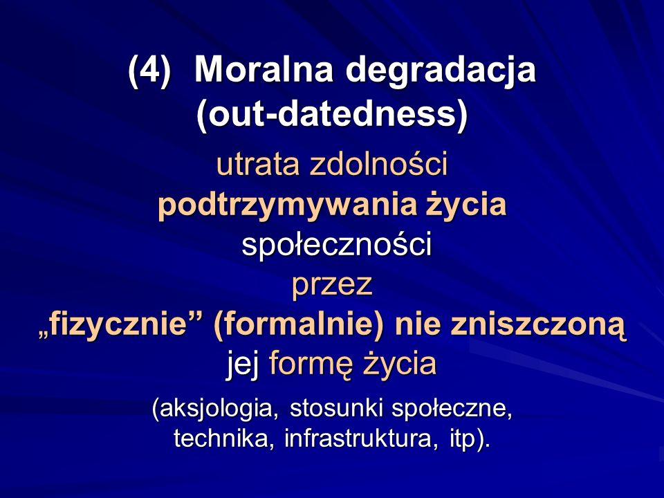 (4) Moralna degradacja (out-datedness) utrata zdolności podtrzymywania życia społeczności przezfizycznie (formalnie) nie zniszczoną jej formę życia (a