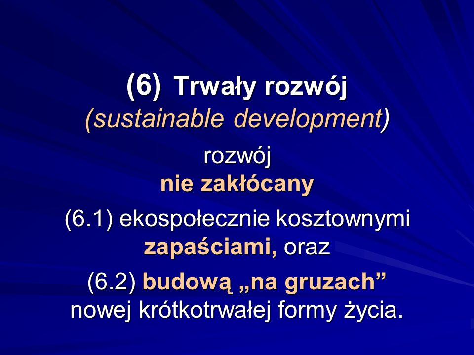 (6) Trwały rozwój (sustainable development) rozwój nie zakłócany (6.1) ekospołecznie kosztownymi zapaściami, oraz (6.2) budową na gruzach nowej krótko