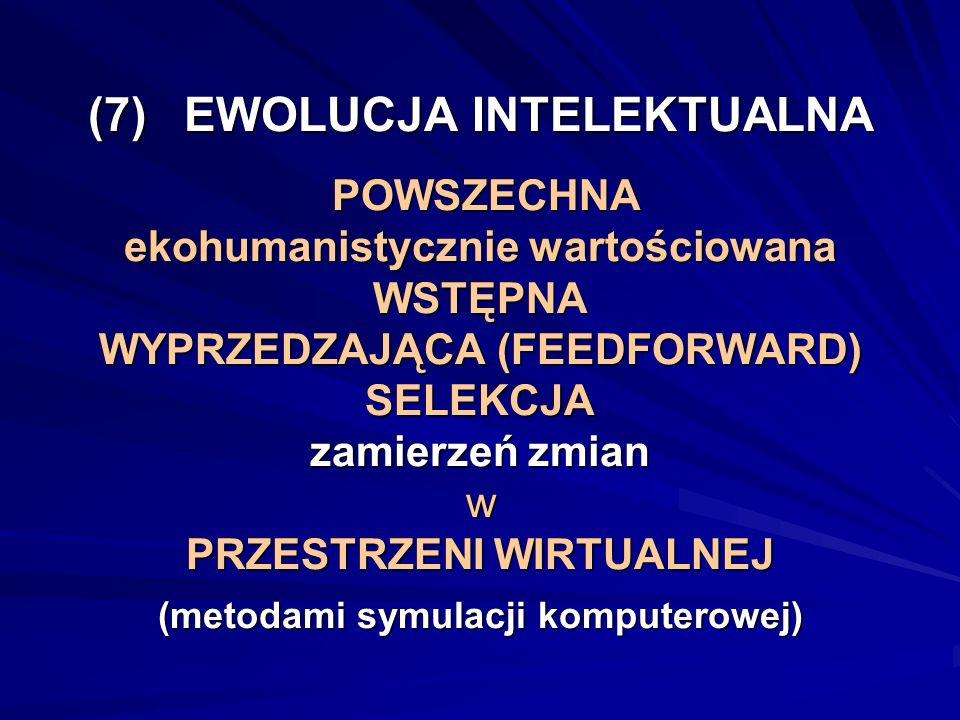 (7) EWOLUCJA INTELEKTUALNA POWSZECHNA ekohumanistycznie wartościowana WSTĘPNA WYPRZEDZAJĄCA (FEEDFORWARD) SELEKCJA zamierzeń zmian w PRZESTRZENI WIRTU