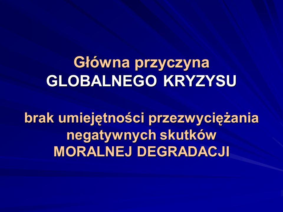 Główna przyczyna GLOBALNEGO KRYZYSU brak umiejętności przezwyciężania negatywnych skutków MORALNEJ DEGRADACJI Główna przyczyna GLOBALNEGO KRYZYSU brak