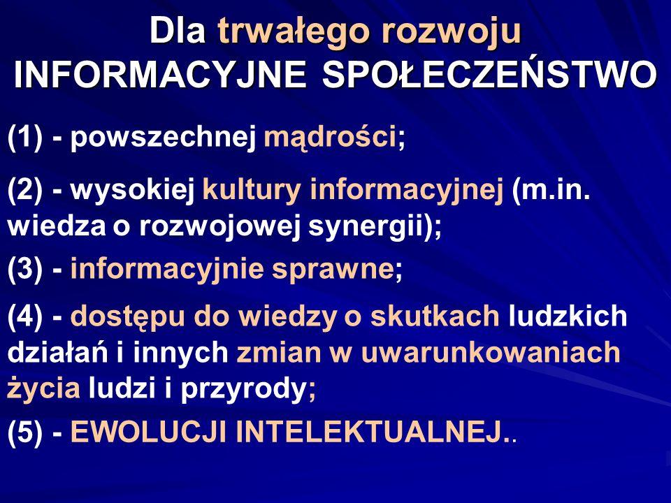 Dla trwałego rozwoju INFORMACYJNE SPOŁECZEŃSTWO (1) - powszechnej mądrości; (2) - wysokiej kultury informacyjnej (m.in. wiedza o rozwojowej synergii);