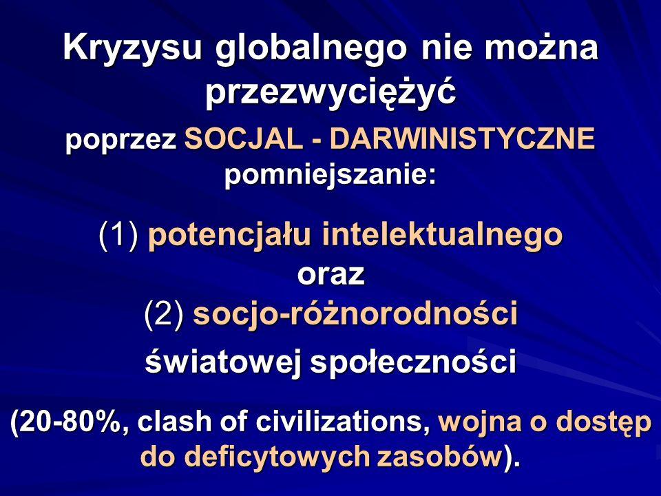 Kryzysu globalnego nie można przezwyciężyć poprzez SOCJAL - DARWINISTYCZNE pomniejszanie: (1) potencjału intelektualnego oraz (2) socjo-różnorodności