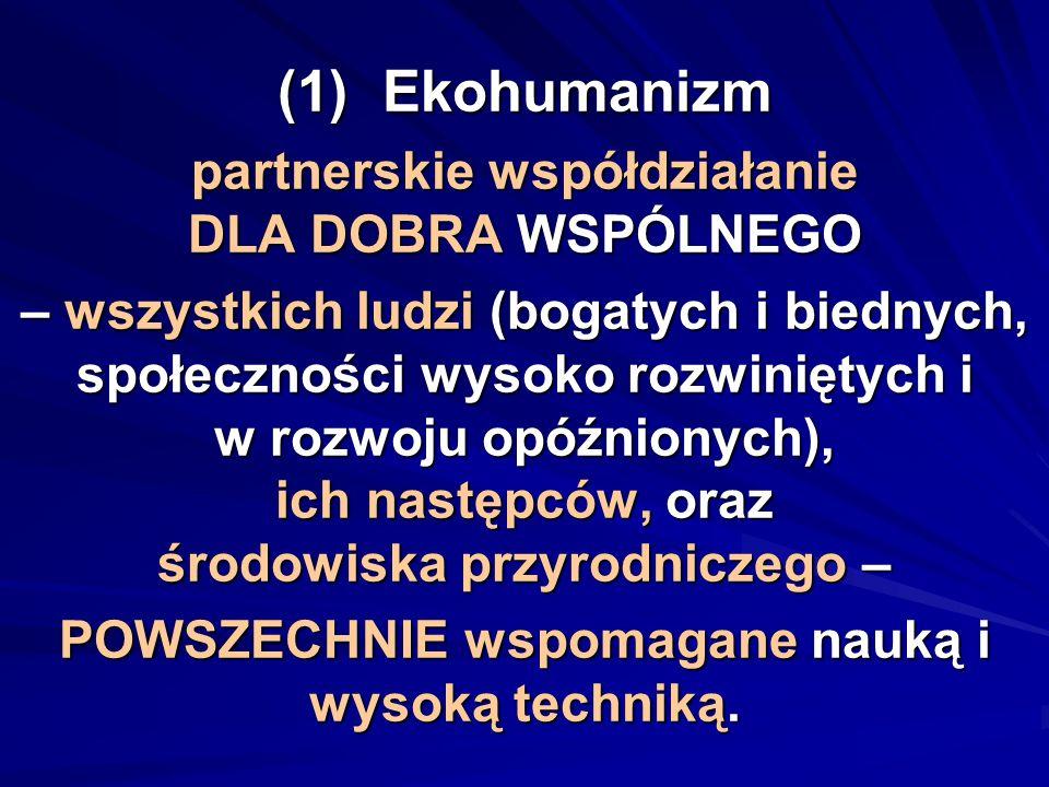 (1)Ekohumanizm partnerskie współdziałanie DLA DOBRA WSPÓLNEGO – wszystkich ludzi (bogatych i biednych, społeczności wysoko rozwiniętych i w rozwoju op