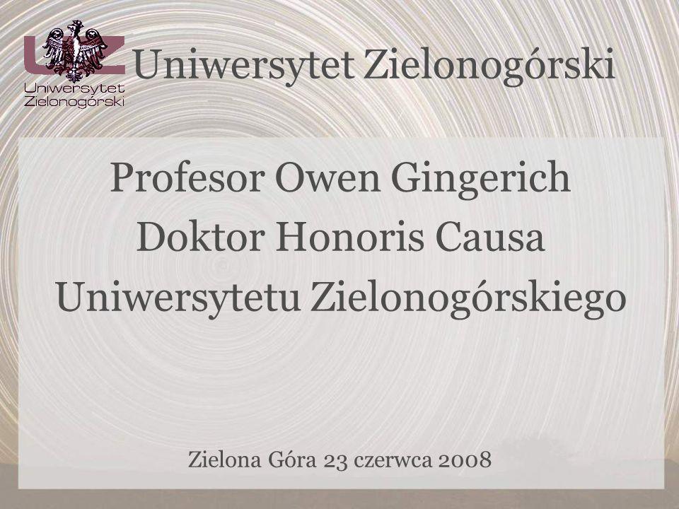 Uniwersytet Zielonogórski Profesor Owen Gingerich Doktor Honoris Causa Uniwersytetu Zielonogórskiego Zielona Góra 23 czerwca 2008