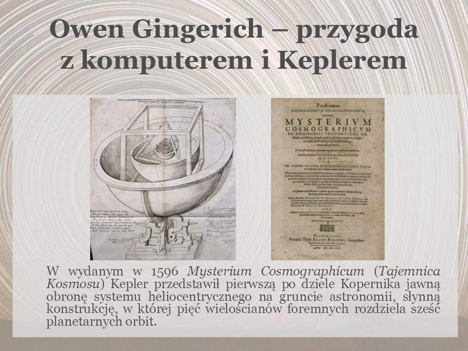 Owen Gingerich – przygoda z komputerem i Keplerem W wydanym w 1596 Mysterium Cosmographicum (Tajemnica Kosmosu) Kepler przedstawił pierwszą po dziele