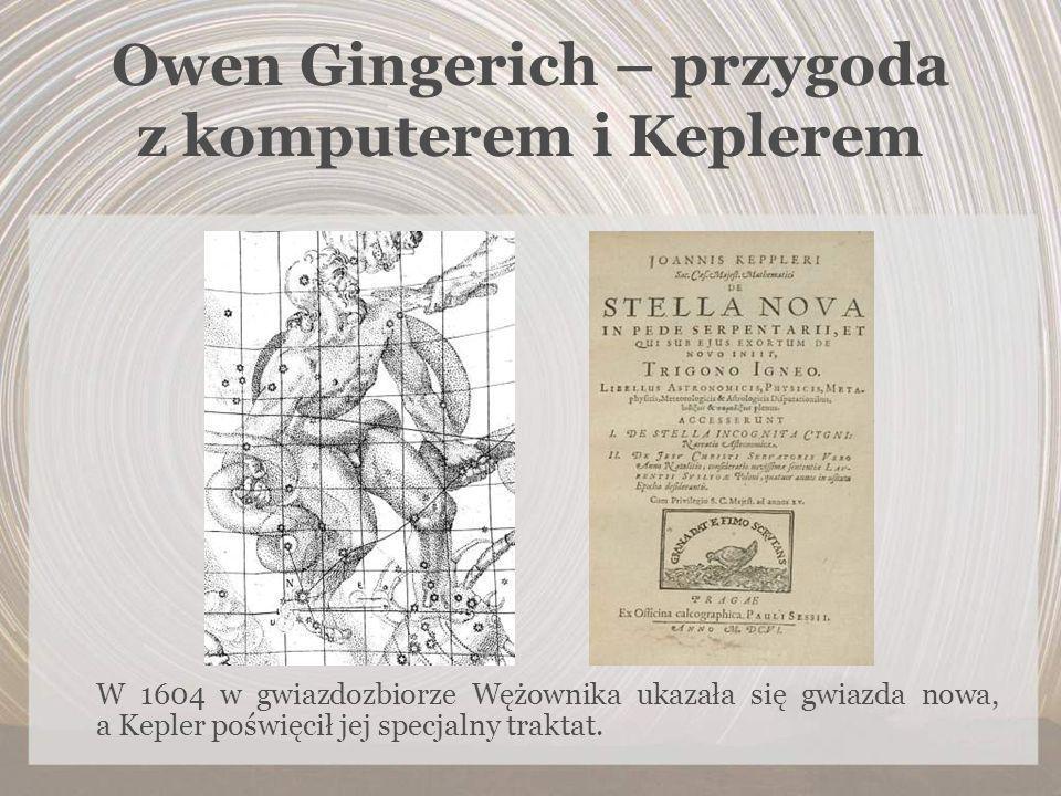 Owen Gingerich – przygoda z komputerem i Keplerem W 1604 w gwiazdozbiorze Wężownika ukazała się gwiazda nowa, a Kepler poświęcił jej specjalny traktat