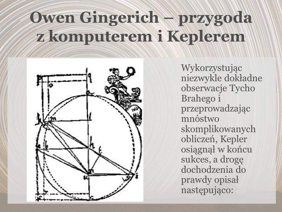 Owen Gingerich – przygoda z komputerem i Keplerem Wykorzystując niezwykle dokładne obserwacje Tycho Brahego i przeprowadzając mnóstwo skomplikowanych