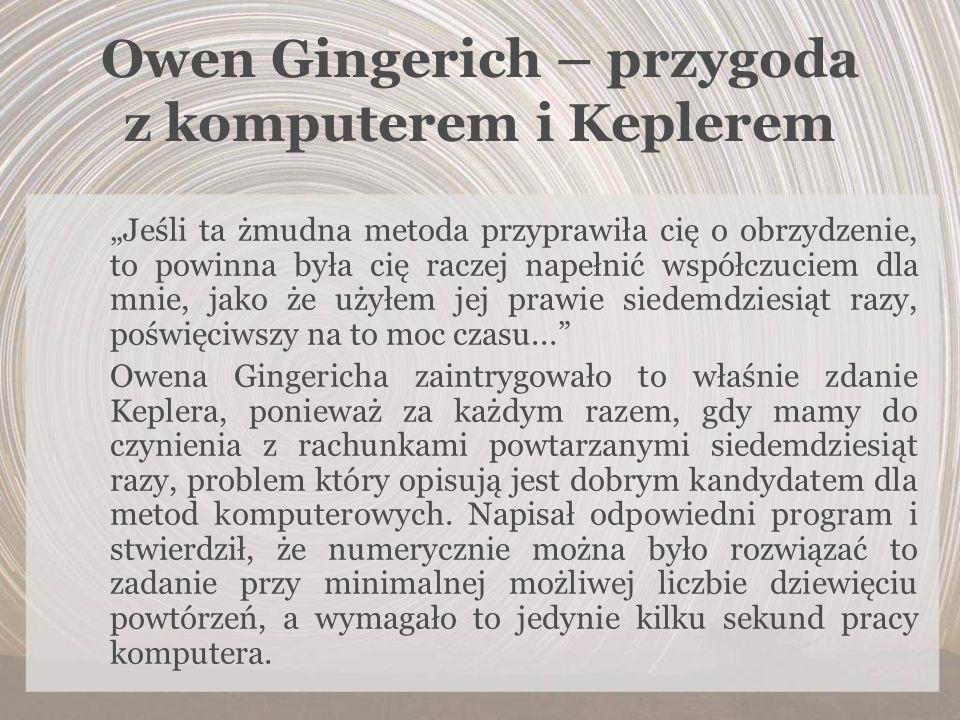 Owen Gingerich – przygoda z komputerem i Keplerem Jeśli ta żmudna metoda przyprawiła cię o obrzydzenie, to powinna była cię raczej napełnić współczuci