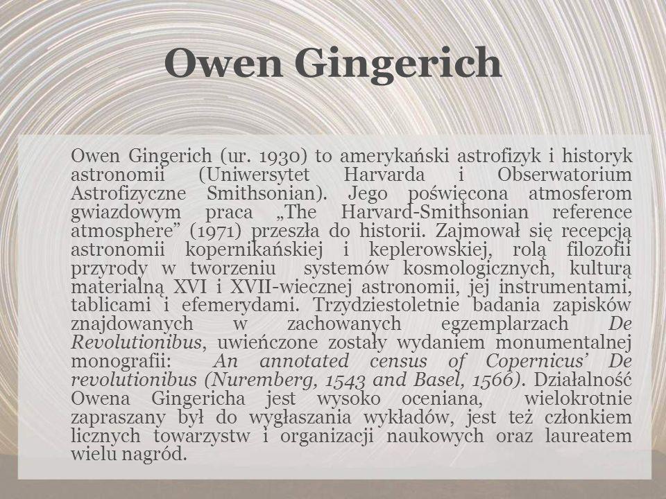 Owen Gingerich Owen Gingerich (ur. 1930) to amerykański astrofizyk i historyk astronomii (Uniwersytet Harvarda i Obserwatorium Astrofizyczne Smithsoni