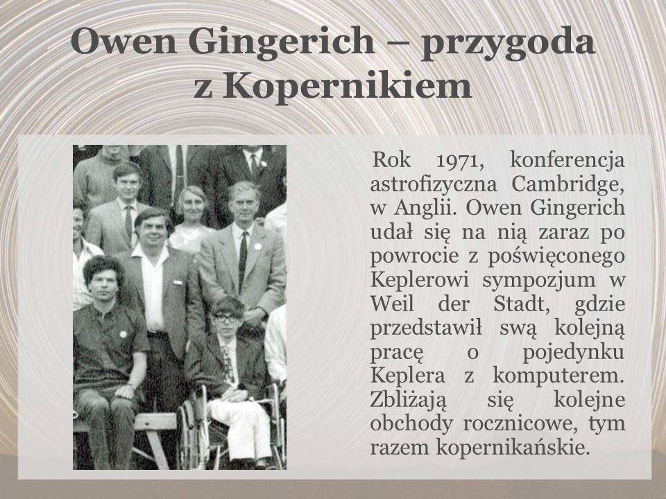 Owen Gingerich – przygoda z Kopernikiem Rok 1971, konferencja astrofizyczna Cambridge, w Anglii. Owen Gingerich udał się na nią zaraz po powrocie z po