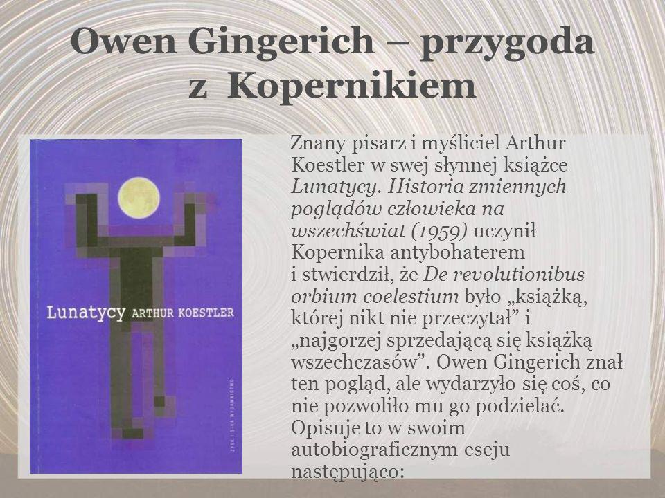 Owen Gingerich – przygoda z Kopernikiem Znany pisarz i myśliciel Arthur Koestler w swej słynnej książce Lunatycy. Historia zmiennych poglądów człowiek
