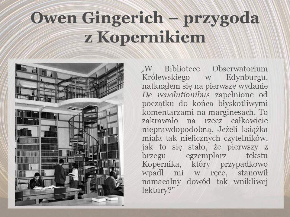 Owen Gingerich – przygoda z Kopernikiem W Bibliotece Obserwatorium Królewskiego w Edynburgu, natknąłem się na pierwsze wydanie De revolutionibus zapeł