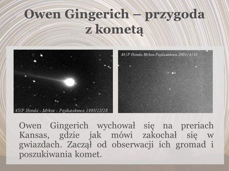 Owen Gingerich – przygoda z kometą Owen Gingerich wychował się na preriach Kansas, gdzie jak mówi zakochał się w gwiazdach. Zaczął od obserwacji ich g