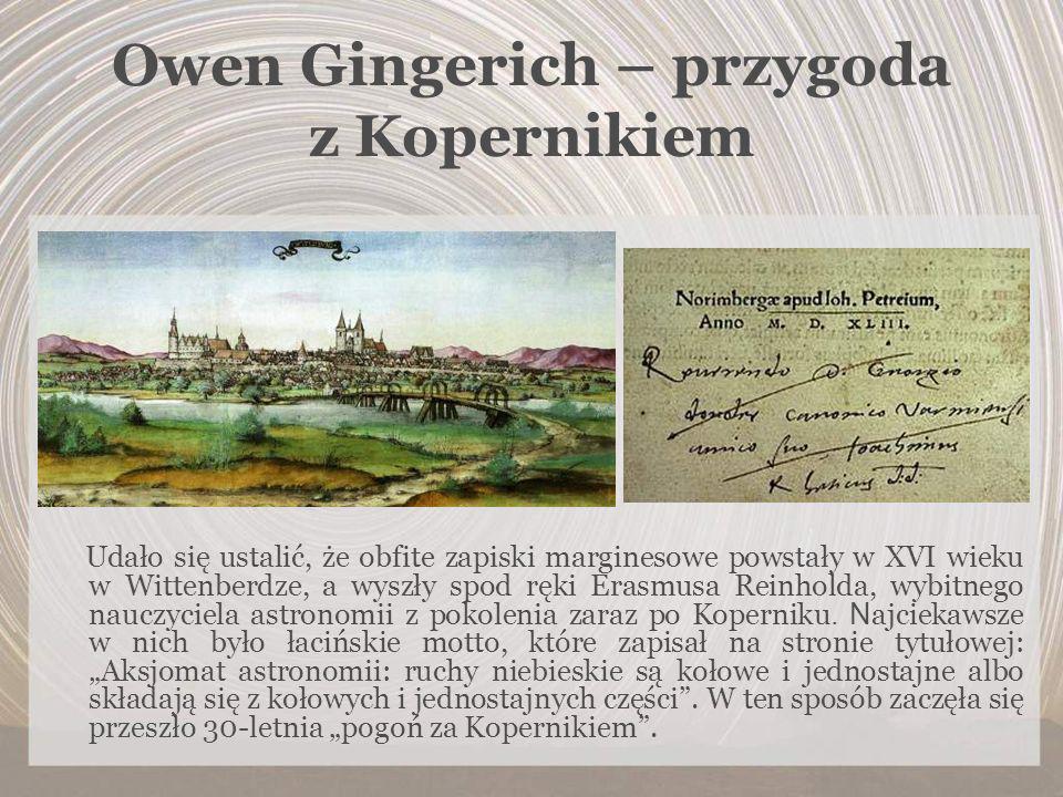Owen Gingerich – przygoda z Kopernikiem Udało się ustalić, że obfite zapiski marginesowe powstały w XVI wieku w Wittenberdze, a wyszły spod ręki Erasm