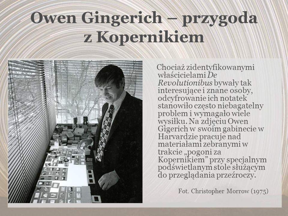 Owen Gingerich – przygoda z Kopernikiem Chociaż zidentyfikowanymi właścicielami De Revolutionibus bywały tak interesujące i znane osoby, odcyfrowanie