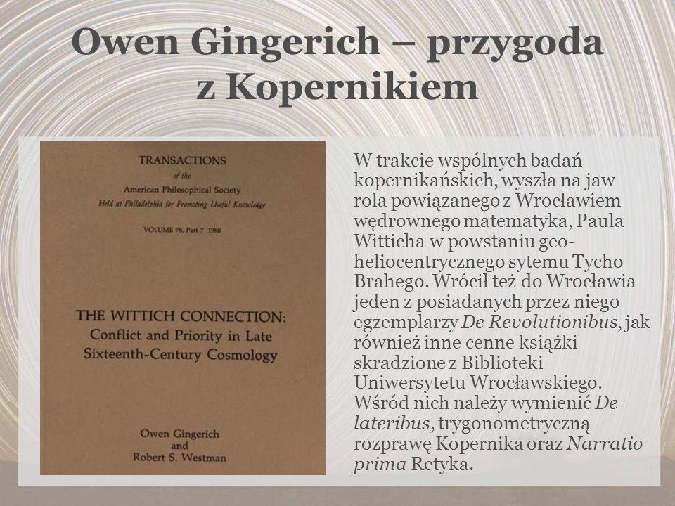 Owen Gingerich – przygoda z Kopernikiem W trakcie wspólnych badań kopernikańskich, wyszła na jaw rola powiązanego z Wrocławiem wędrownego matematyka,