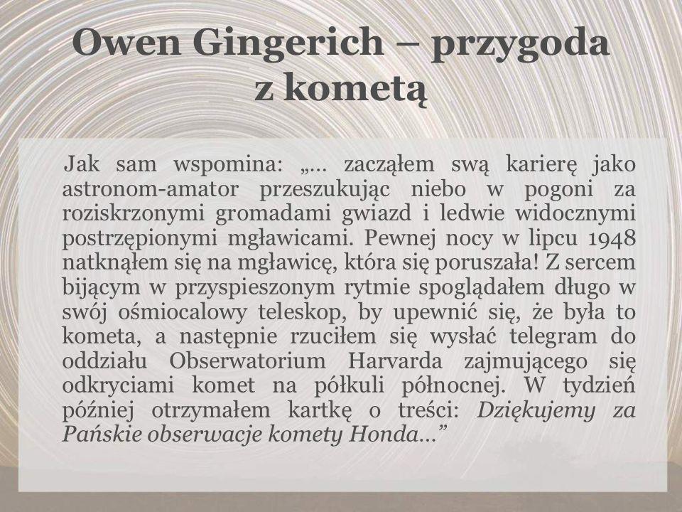 Owen Gingerich – przygoda z kometą Jak sam wspomina: … zacząłem swą karierę jako astronom-amator przeszukując niebo w pogoni za roziskrzonymi gromadam