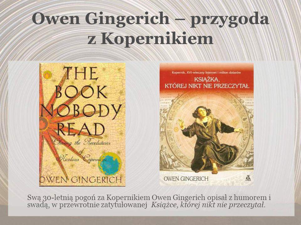 Owen Gingerich – przygoda z Kopernikiem Swą 30-letnią pogoń za Kopernikiem Owen Gingerich opisał z humorem i swadą, w przewrotnie zatytułowanej Książc