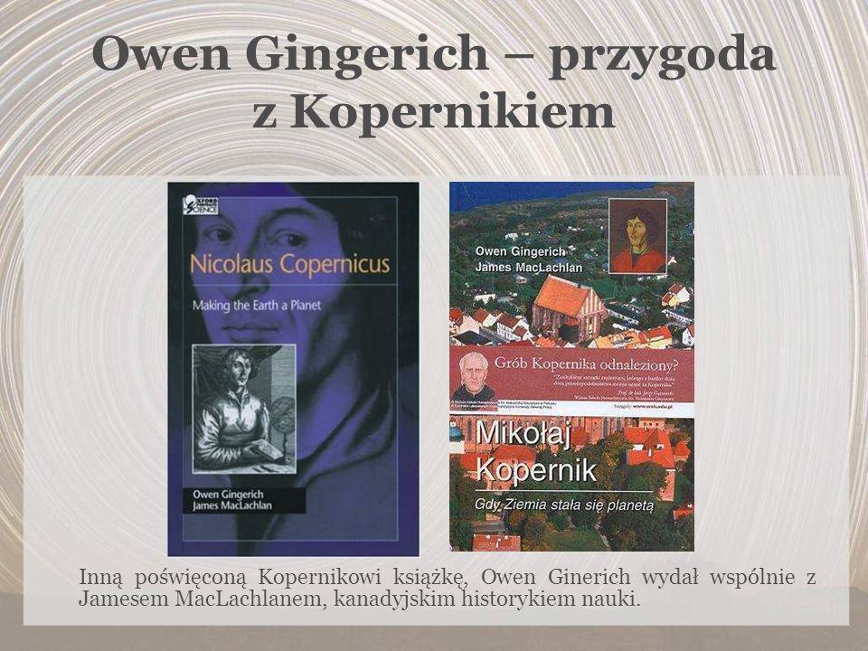 Owen Gingerich – przygoda z Kopernikiem Inną poświęconą Kopernikowi książkę, Owen Ginerich wydał wspólnie z Jamesem MacLachlanem, kanadyjskim historyk