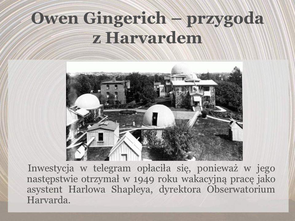 Owen Gingerich – przygoda z Harvardem Inwestycja w telegram opłaciła się, ponieważ w jego następstwie otrzymał w 1949 roku wakacyjną pracę jako asyste