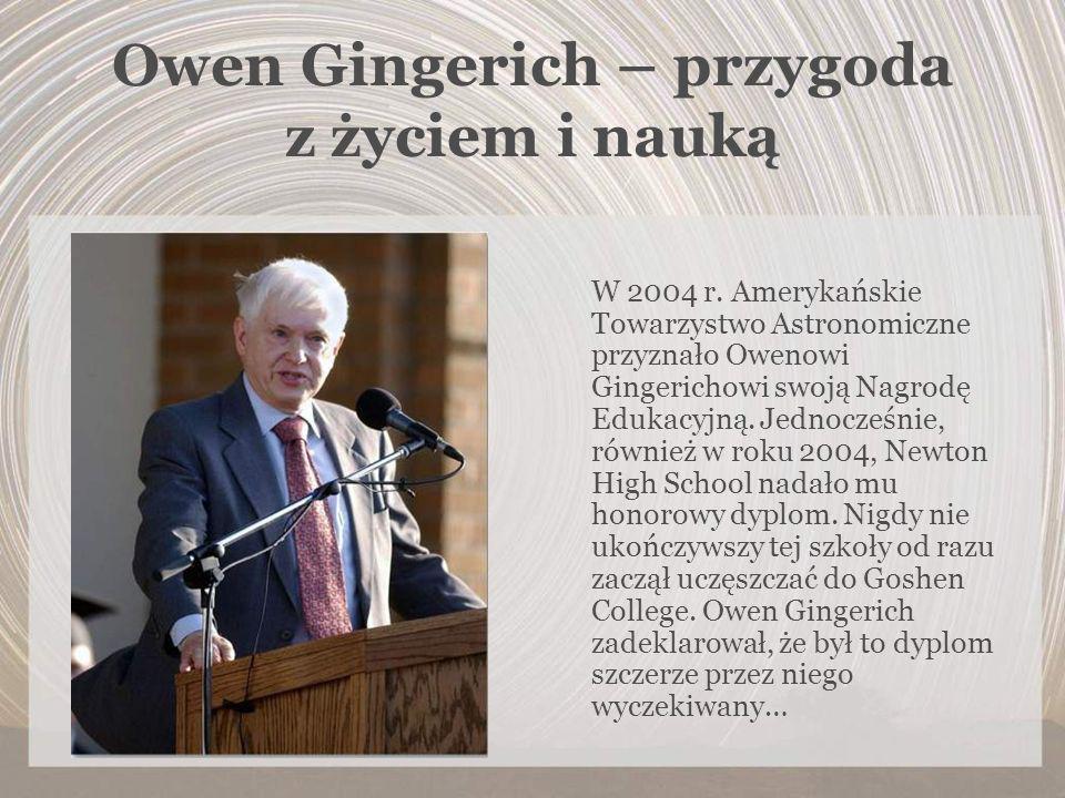Owen Gingerich – przygoda z życiem i nauką W 2004 r. Amerykańskie Towarzystwo Astronomiczne przyznało Owenowi Gingerichowi swoją Nagrodę Edukacyjną. J