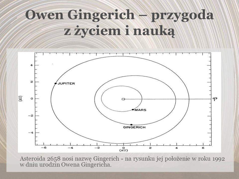 Owen Gingerich – przygoda z życiem i nauką Asteroida 2658 nosi nazwę Gingerich - na rysunku jej położenie w roku 1992 w dniu urodzin Owena Gingericha.