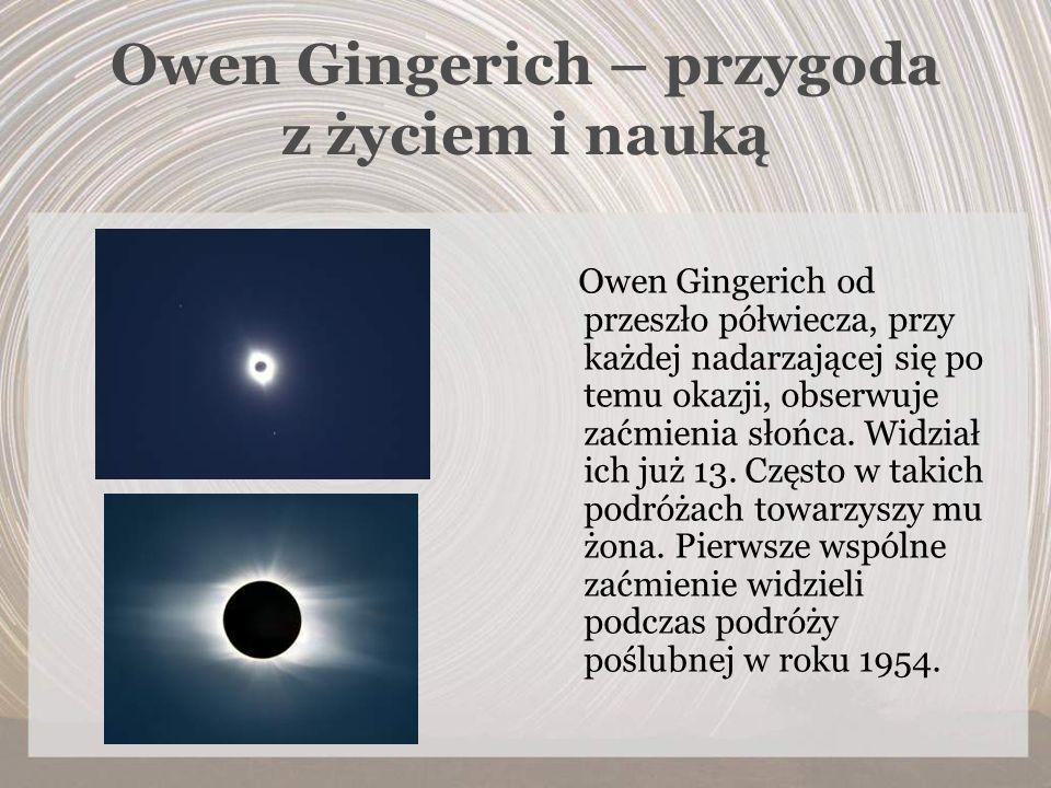 Owen Gingerich – przygoda z życiem i nauką Owen Gingerich od przeszło półwiecza, przy każdej nadarzającej się po temu okazji, obserwuje zaćmienia słoń