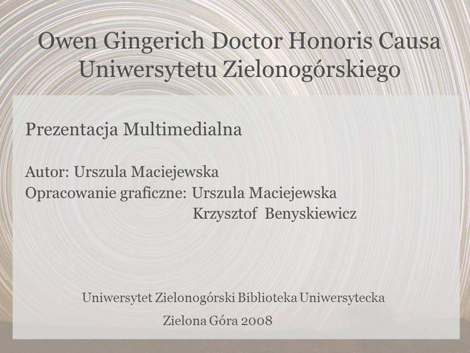Owen Gingerich Doctor Honoris Causa Uniwersytetu Zielonogórskiego Prezentacja Multimedialna Autor: Urszula Maciejewska Opracowanie graficzne: Urszula